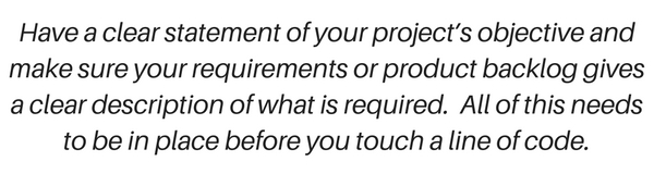 So have a clear statement of your project's objective and make sure your requirements or product backlog gives a clear description of what is required. All of this needs to be in place before you touch a line of code.