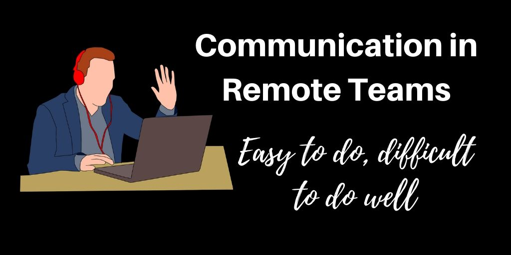 Communication in Remote Teams – easy to do, difficult to do well!